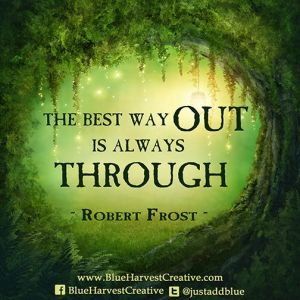 The best way out is through - Robert Frost