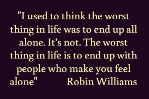 The worst thing in life, alone... Robin Williams