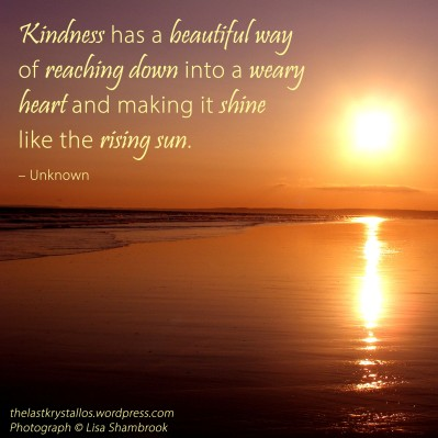 Kindness has a beautiful way of reaching down into a weary heart and making it shine like the rising sun, kindness quote, the last krystallos,