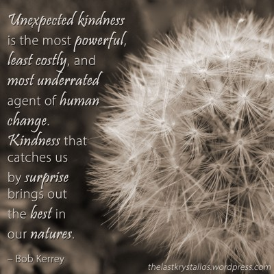 Unexpected kindness is the most powerful...agent of human change Bob Kerrey, Bob Kerrey quote, kindness, kindness quote, the last krystallos,