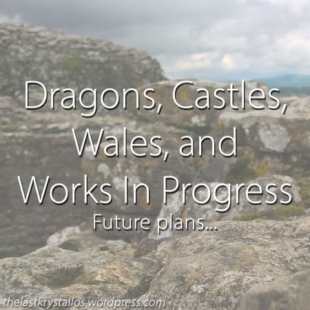 Dragons, Castles, Wales, and WIP... The Last Krystallos.