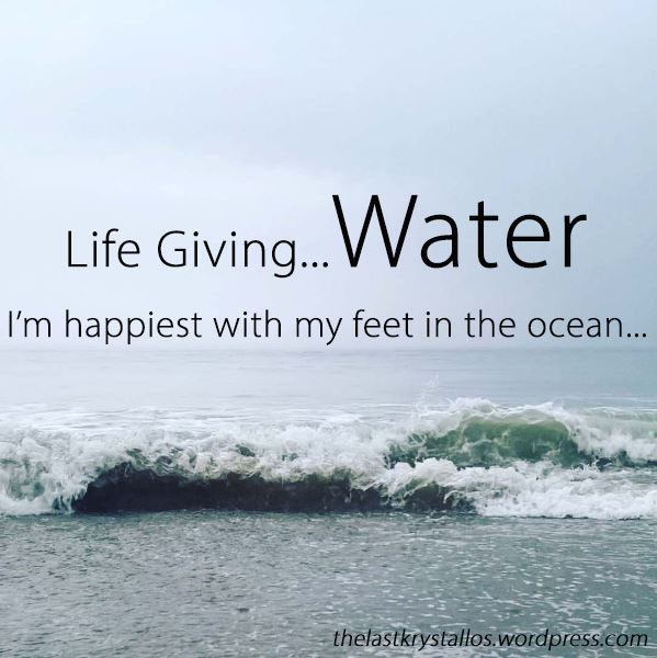 Life Giving Water - I'm happiest with my feet in the ocean... The Last Krystallos