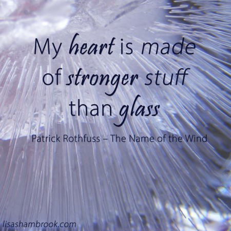 My heart is made of stronger stuff than glass - Patrick Rothfuss - lisa shambrook