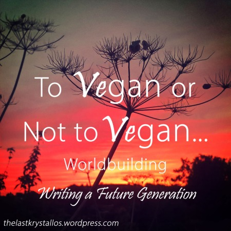 To Vegan or not to Vegan - Worldbuilding - Writing a Future Generation - The Last Krystallos