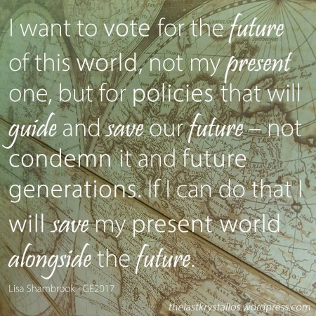 I want to vote for the future o f this world... Lisa Shambrook The Last Krystallos UK General Election 2017