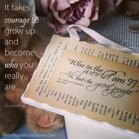 It takes courage to grow up and become who you really are -E.E.Cummings - The Last Krystallos