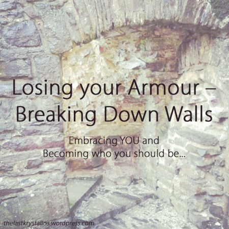 Losing your Armour and Breaking Down Walls - Embracing You and Becoming who you should be - The Last Krystallos