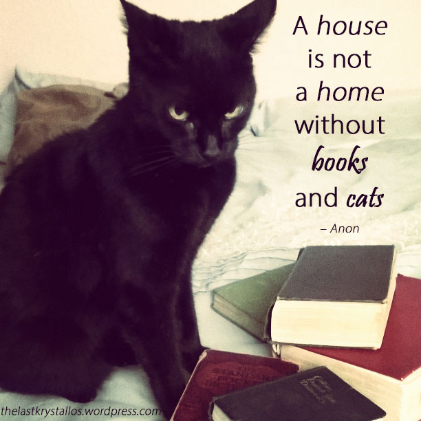 A house is not a home without books and cats - Anon - The Last Krystallos