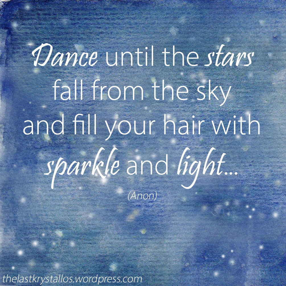 Dance until the stars fall from the sky and fill your hair with sparkle and light - The Last Krystallos