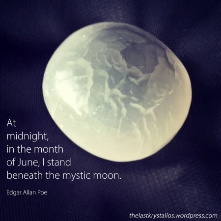 At midnight, in the month of June, I stand beneath the mystic moon. Edgar Allen Poe - The Last Krystallos