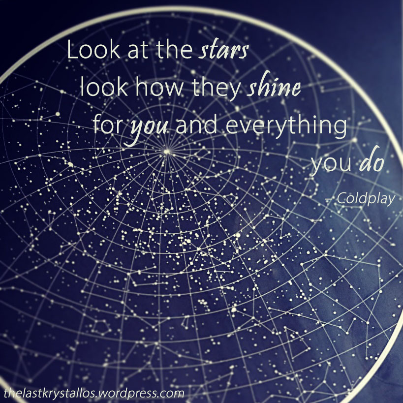 Look at the stars look how they shine for you and everything you do – Coldplay – The Last Krystallos