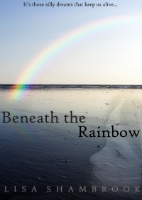 5. Beneath the Rainbow Rainbow Final Cover These Silly Dreams Blurb