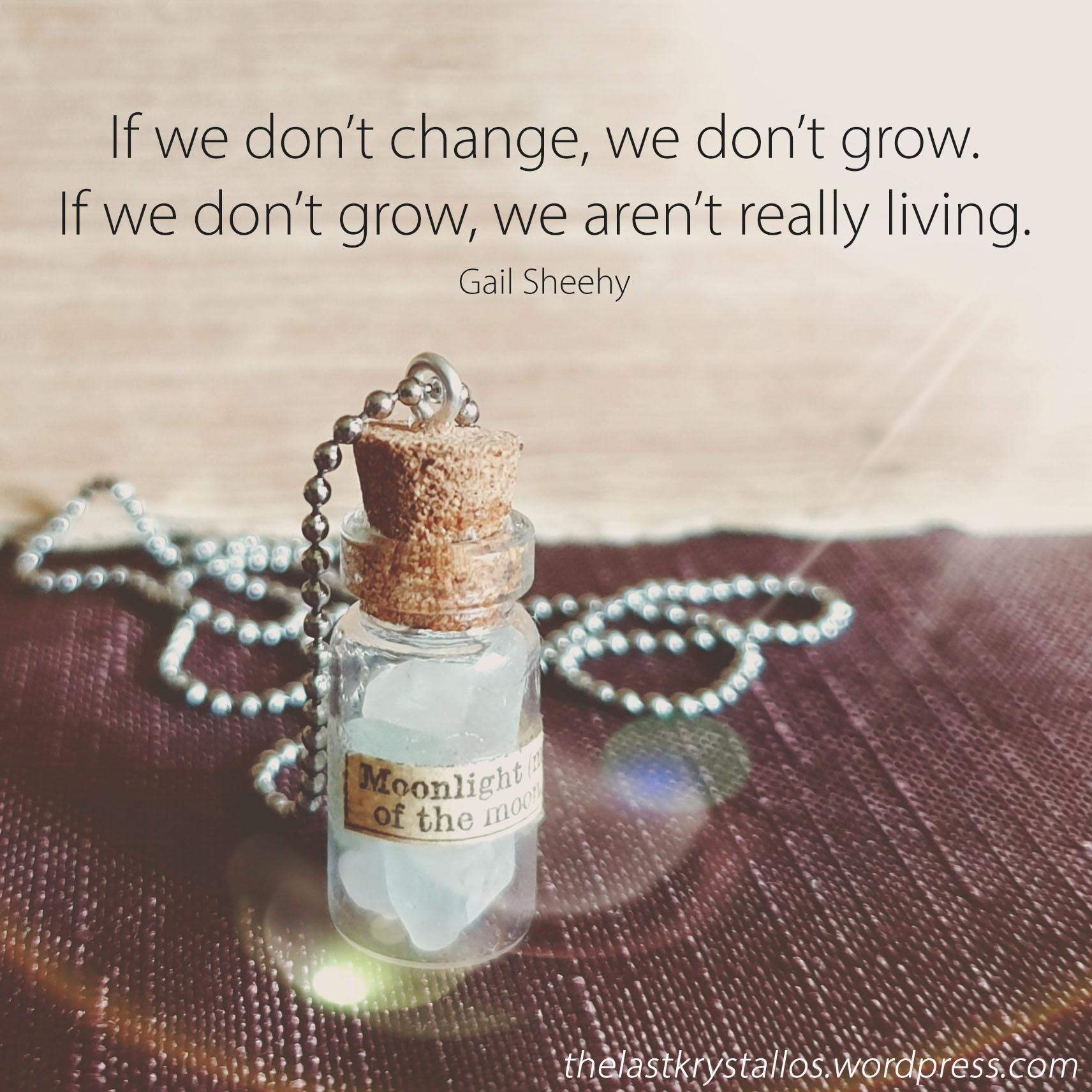 If we don't change, we don't grow. If we don't grow, we aren't really living – Gail Sheehy