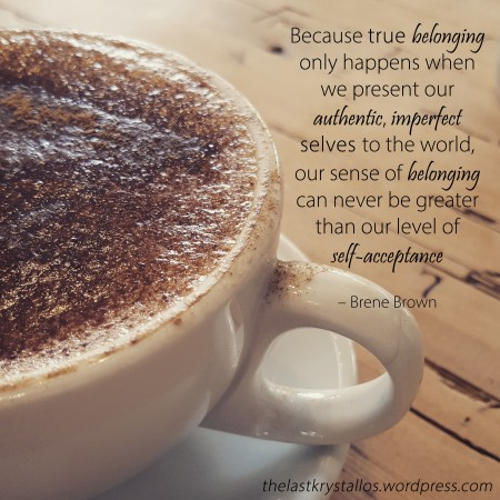true belonging only happens when we present our authentic, imperfect selves to the world - Brene Brown - The Last Krystallos